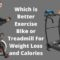 Which is Better Exercise Bike or Treadmill for Weight Loss and Calories